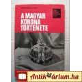 A Magyar Korona Története (Bertényi Iván) 1980 (8kép+tart.) Tanulmány